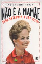 Nâo é a Mamãe - Para Entender a Era Dilma