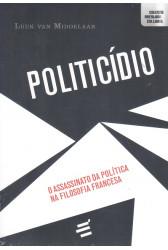Politicídio - O Assassinato da Política na Filosofia Francesa