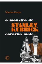 Stanley Kubrick -  O Monstro de Coração Mole